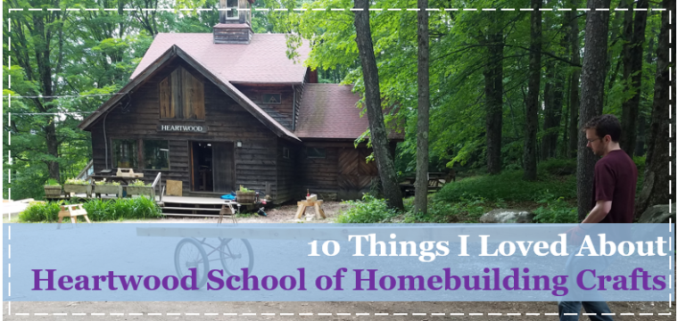10 Things I Loved About Heartwood School of Homebuilding Crafts